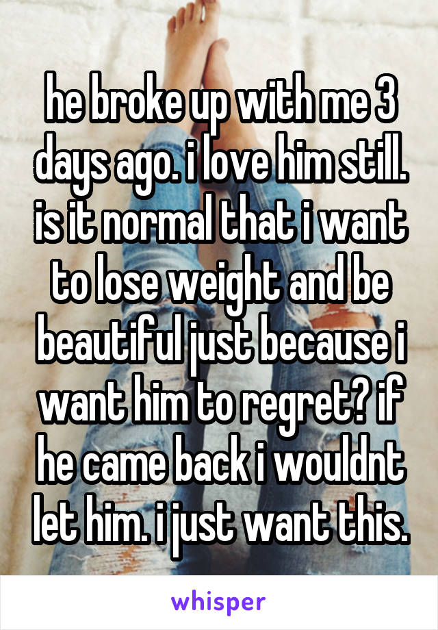 he broke up with me 3 days ago. i love him still. is it normal that i want to lose weight and be beautiful just because i want him to regret? if he came back i wouldnt let him. i just want this.