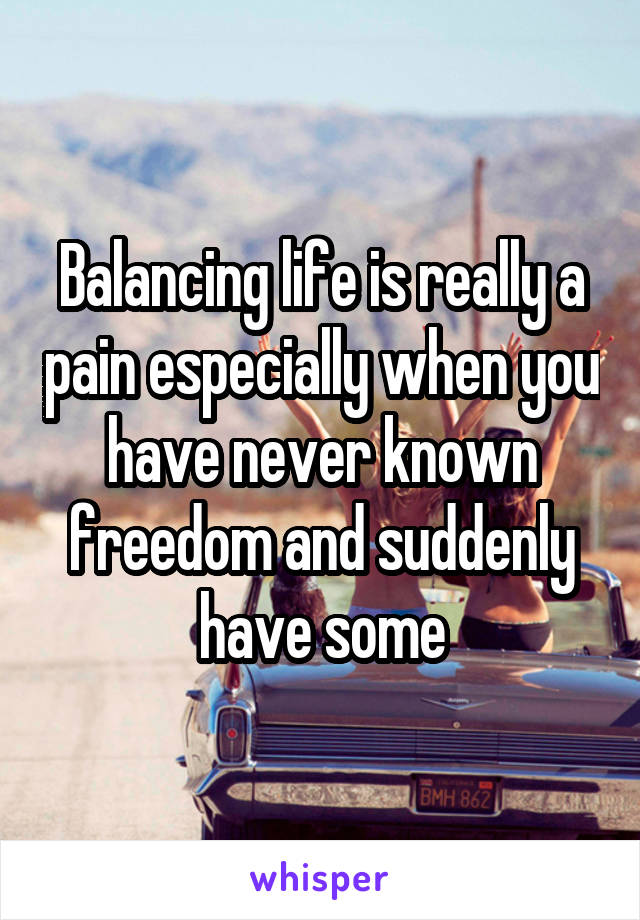 Balancing life is really a pain especially when you have never known freedom and suddenly have some