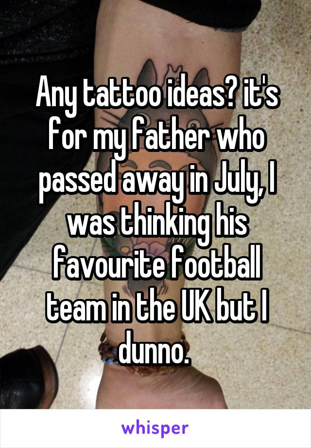 Any tattoo ideas? it's for my father who passed away in July, I was thinking his favourite football team in the UK but I dunno.
