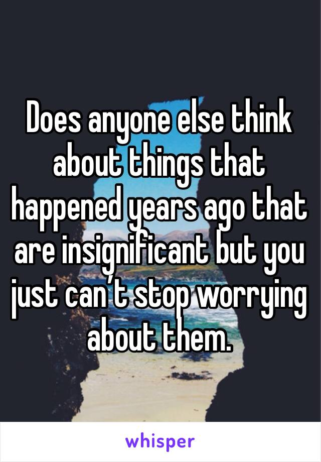 Does anyone else think about things that happened years ago that are insignificant but you just can't stop worrying about them.