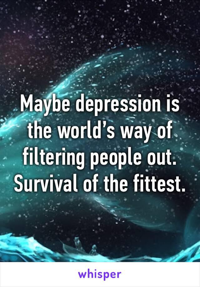 Maybe depression is the world's way of filtering people out. Survival of the fittest.