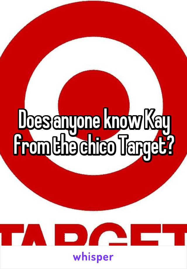 Does anyone know Kay from the chico Target?