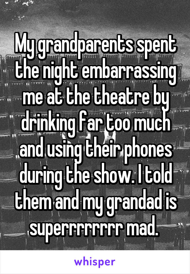 My grandparents spent the night embarrassing me at the theatre by drinking far too much and using their phones during the show. I told them and my grandad is superrrrrrrr mad.