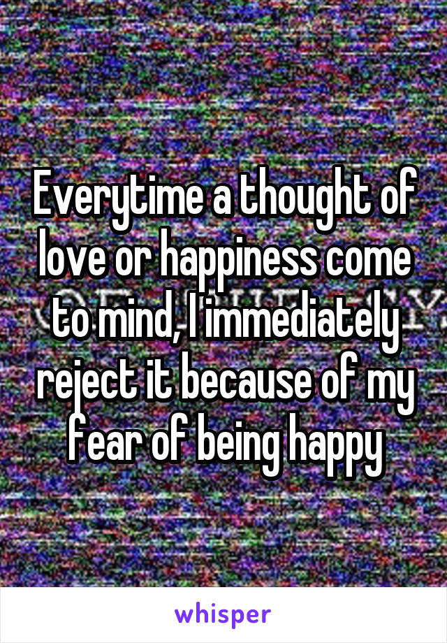 Everytime a thought of love or happiness come to mind, I immediately reject it because of my fear of being happy