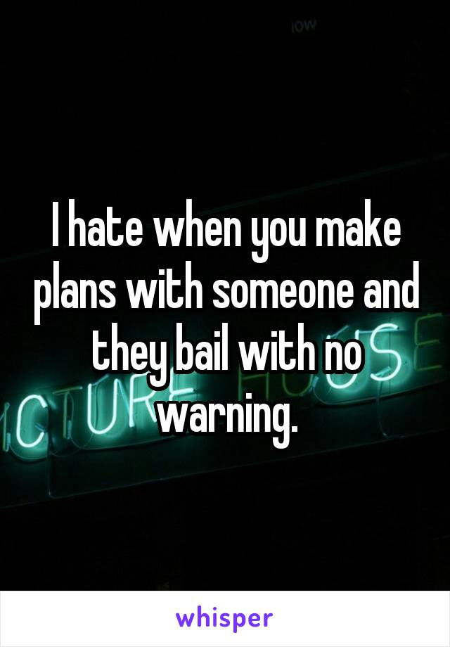 I hate when you make plans with someone and they bail with no warning.