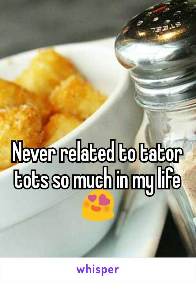 Never related to tator tots so much in my life 😍