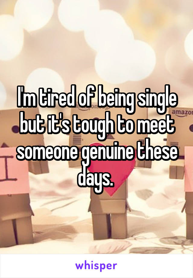 I'm tired of being single but it's tough to meet someone genuine these days.