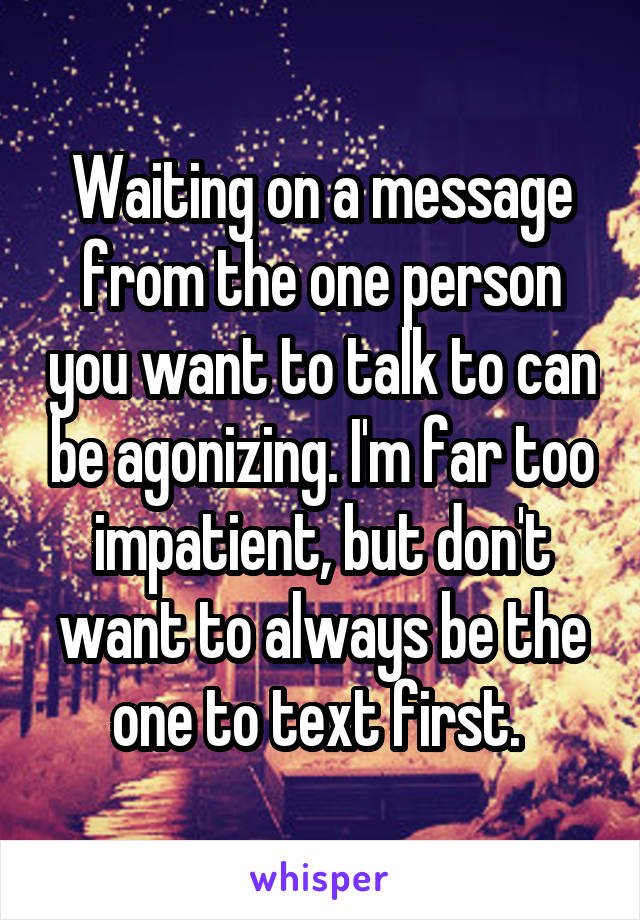 Waiting on a message from the one person you want to talk to can be agonizing. I'm far too impatient, but don't want to always be the one to text first.