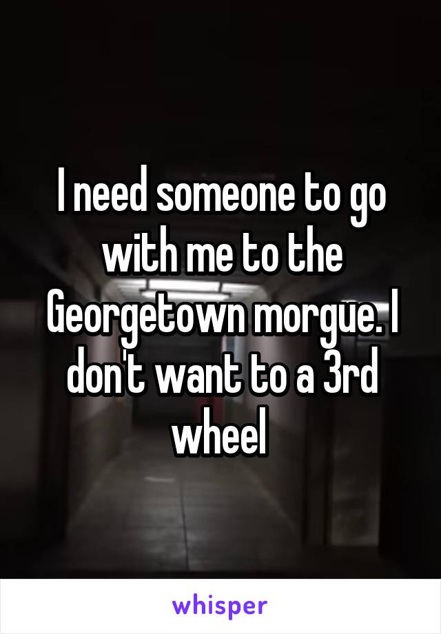 I need someone to go with me to the Georgetown morgue. I don't want to a 3rd wheel