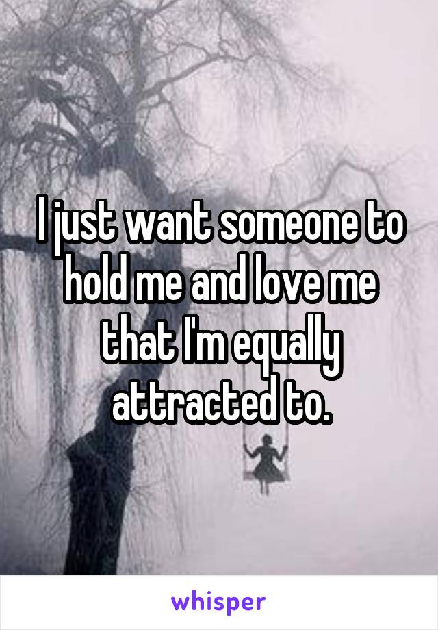 I just want someone to hold me and love me that I'm equally attracted to.