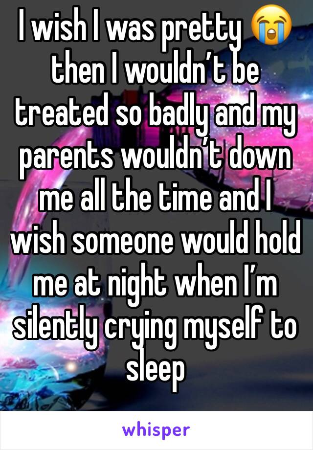 I wish I was pretty 😭 then I wouldn't be treated so badly and my parents wouldn't down me all the time and I wish someone would hold me at night when I'm silently crying myself to sleep