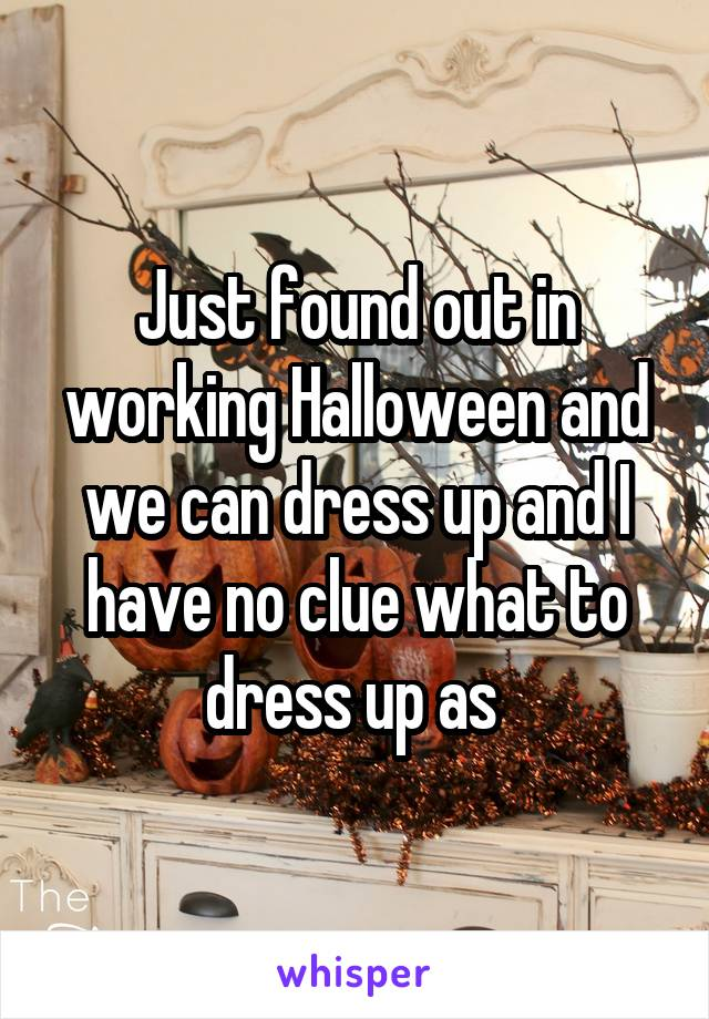 Just found out in working Halloween and we can dress up and I have no clue what to dress up as