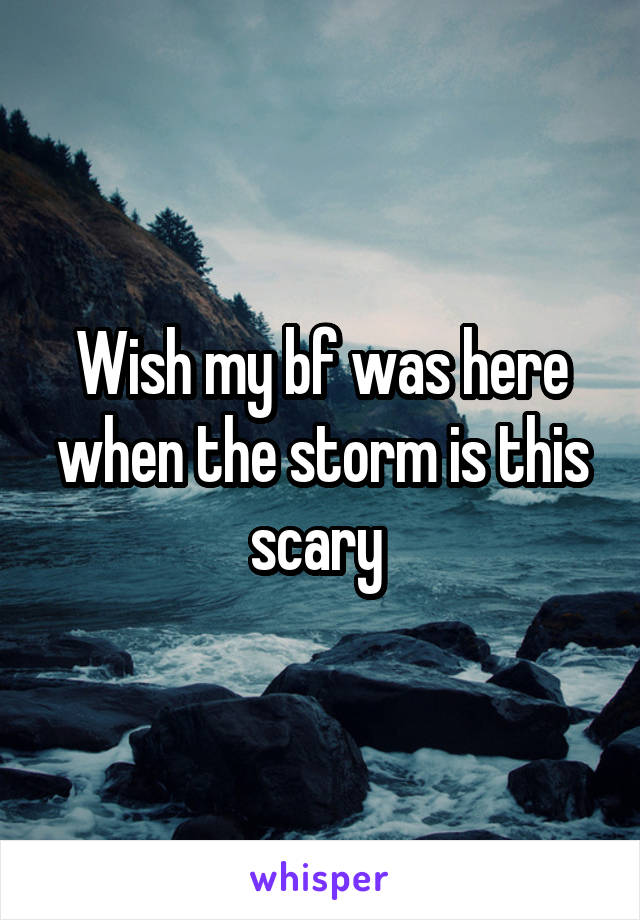 Wish my bf was here when the storm is this scary
