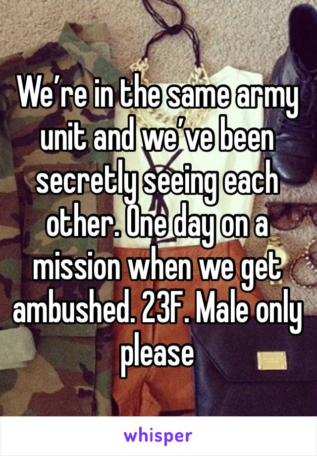 We're in the same army unit and we've been secretly seeing each other. One day on a mission when we get ambushed. 23F. Male only please