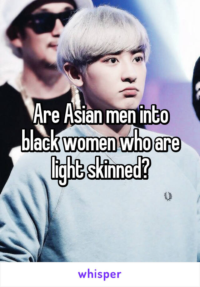 Are Asian men into black women who are light skinned?