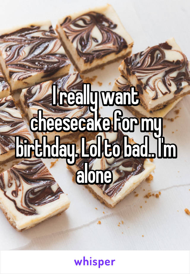 I really want cheesecake for my birthday. Lol to bad.. I'm alone
