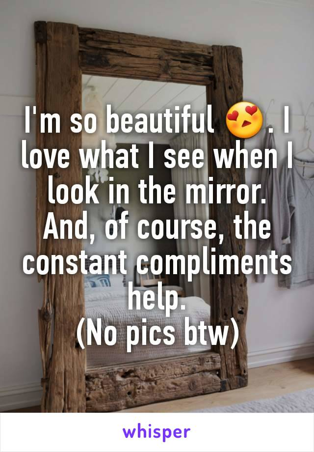 I'm so beautiful 😍. I love what I see when I look in the mirror. And, of course, the constant compliments help. (No pics btw)