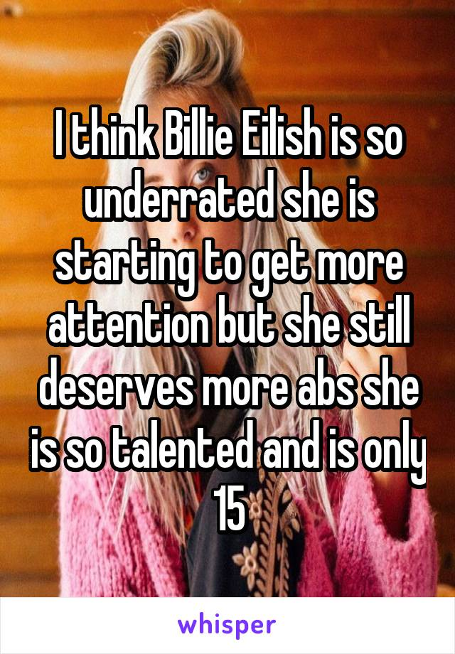 I think Billie Eilish is so underrated she is starting to get more attention but she still deserves more abs she is so talented and is only 15