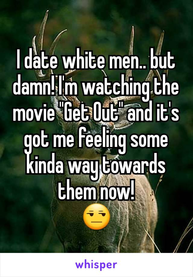 """I date white men.. but damn! I'm watching the movie """"Get Out"""" and it's got me feeling some kinda way towards them now! 😒"""