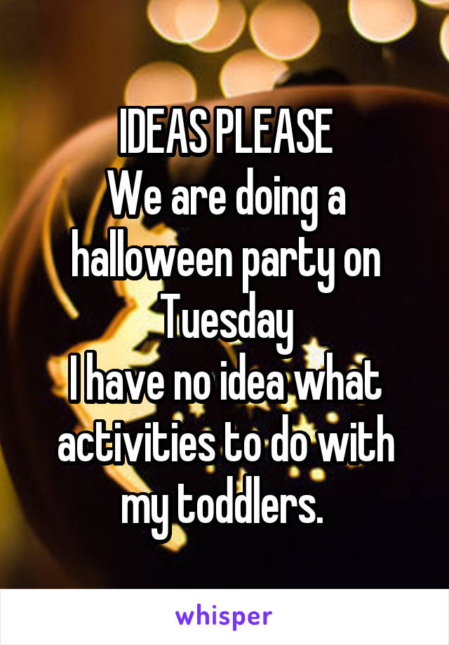 IDEAS PLEASE We are doing a halloween party on Tuesday I have no idea what activities to do with my toddlers.
