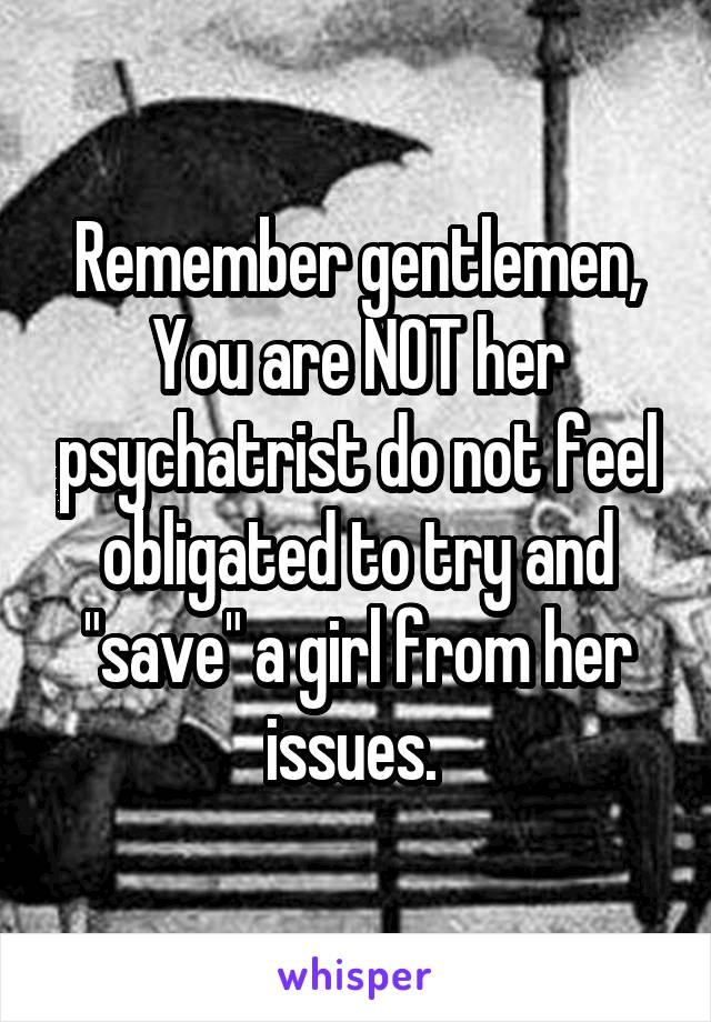 """Remember gentlemen, You are NOT her psychatrist do not feel obligated to try and """"save"""" a girl from her issues."""