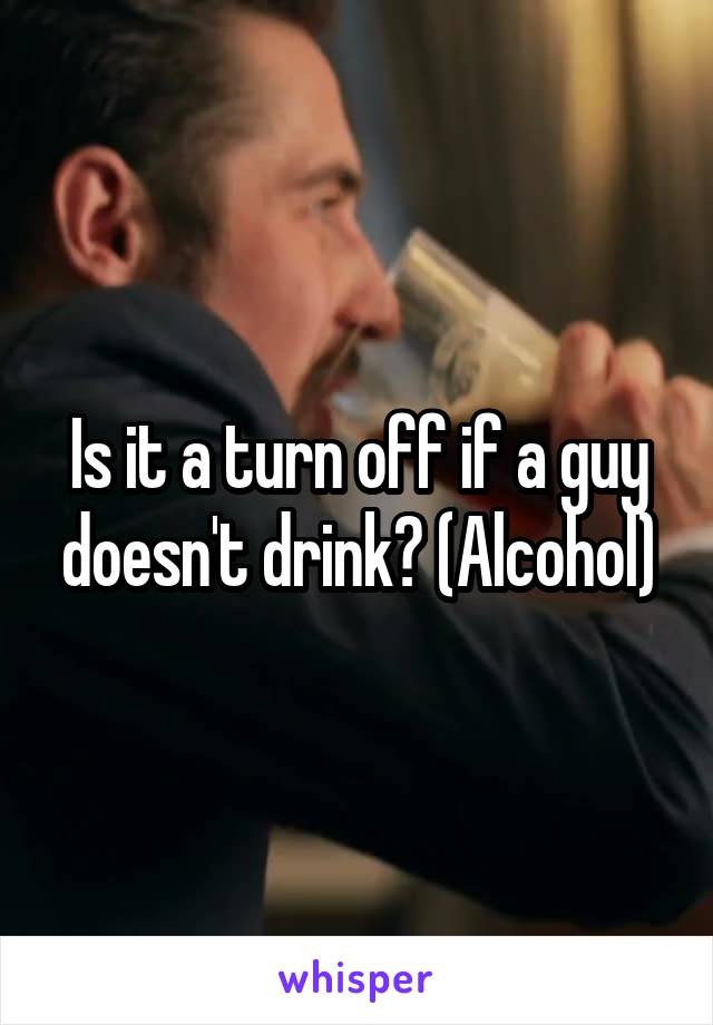 Is it a turn off if a guy doesn't drink? (Alcohol)