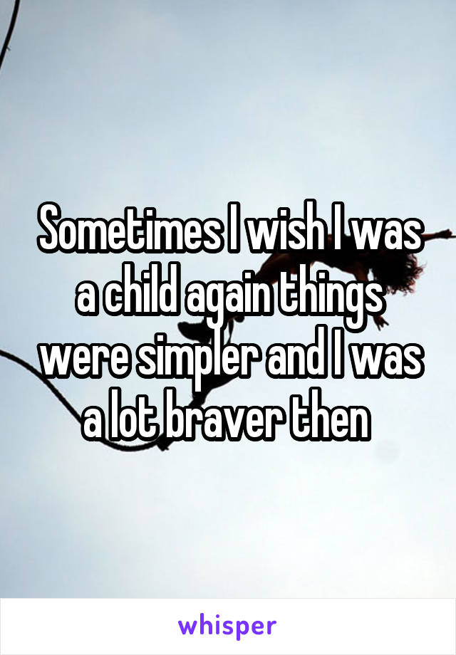 Sometimes I wish I was a child again things were simpler and I was a lot braver then