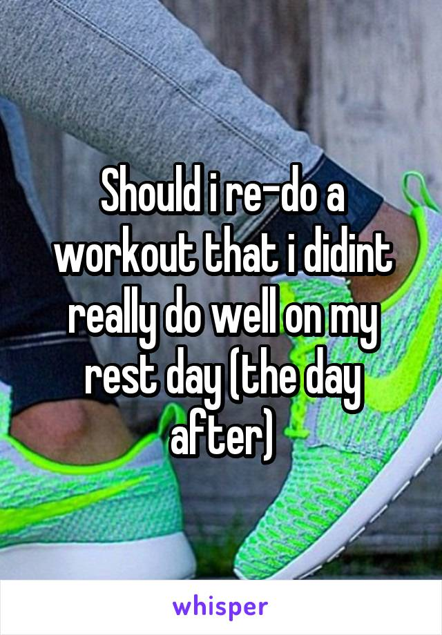 Should i re-do a workout that i didint really do well on my rest day (the day after)