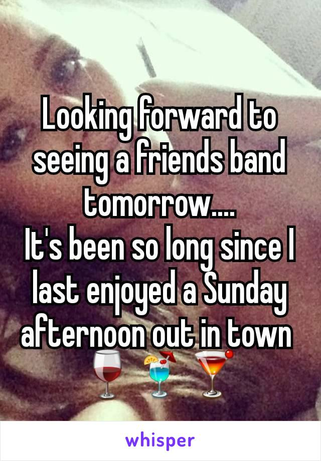 Looking forward to seeing a friends band tomorrow.... It's been so long since I last enjoyed a Sunday afternoon out in town  🍷🍹🍸