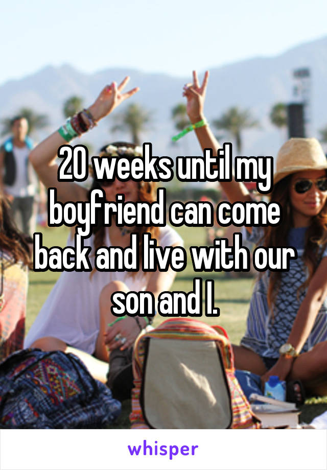 20 weeks until my boyfriend can come back and live with our son and I.