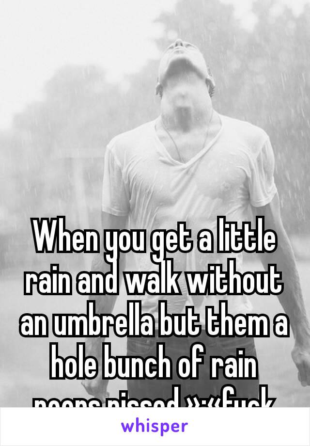 When you get a little rain and walk without an umbrella but them a hole bunch of rain poors pissed »·«fuck