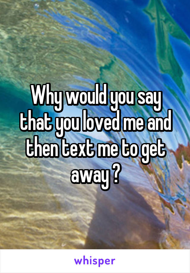 Why would you say that you loved me and then text me to get away ?