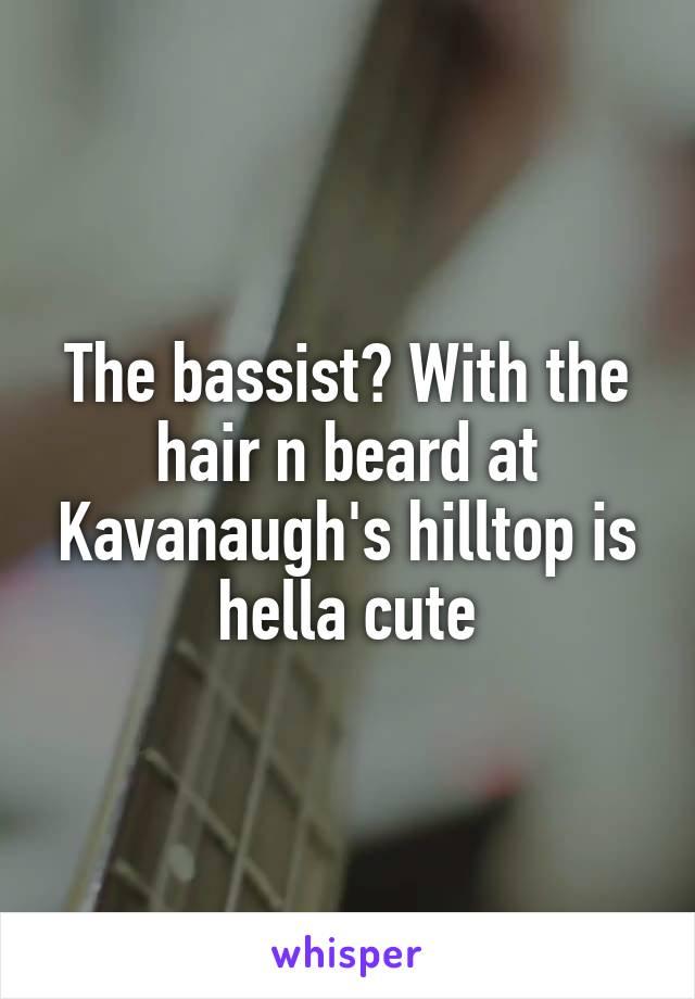 The bassist? With the hair n beard at Kavanaugh's hilltop is hella cute