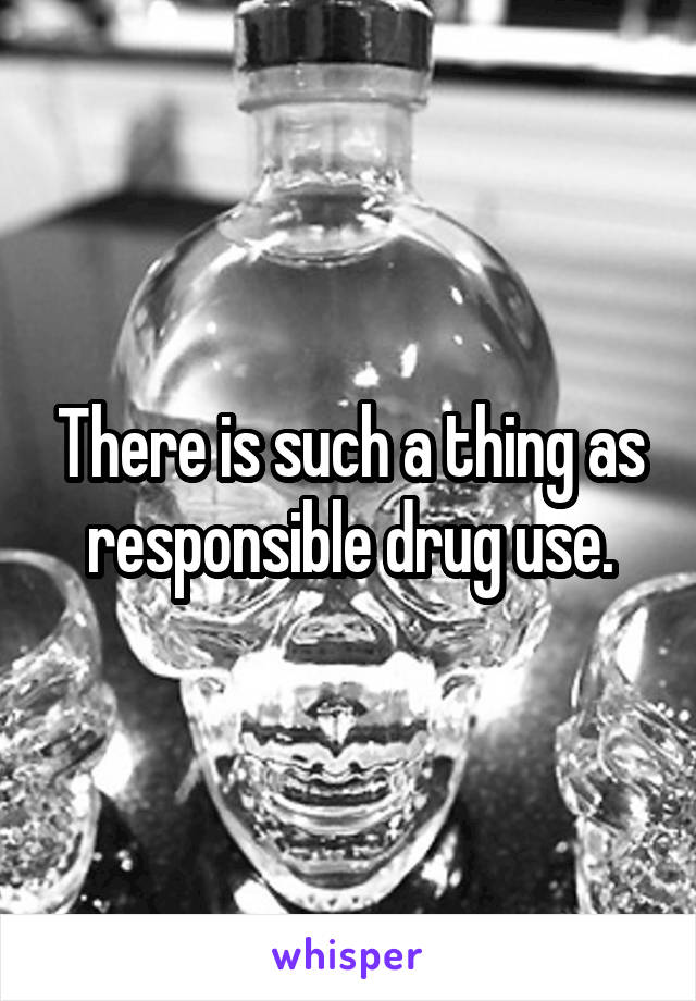 There is such a thing as responsible drug use.