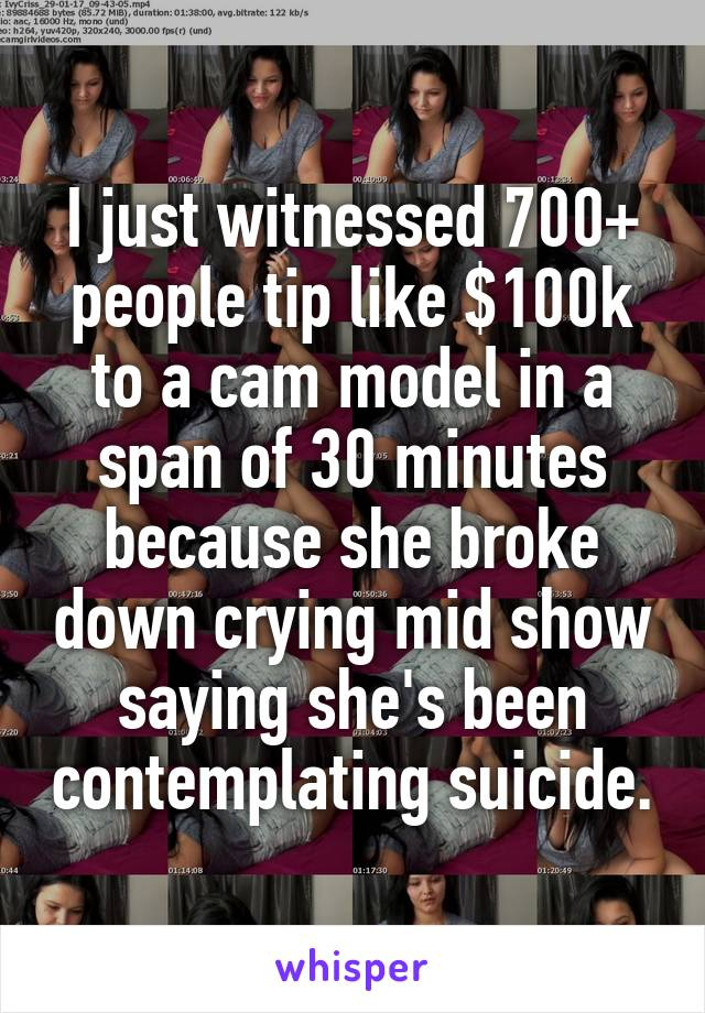 I just witnessed 700+ people tip like $100k to a cam model in a span of 30 minutes because she broke down crying mid show saying she's been contemplating suicide.