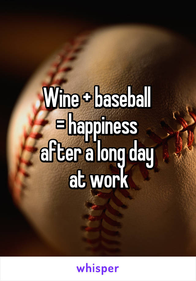 Wine + baseball  = happiness  after a long day  at work