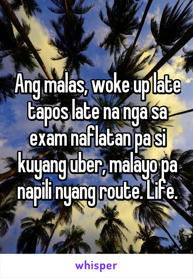 Ang malas, woke up late tapos late na nga sa exam naflatan pa si kuyang uber, malayo pa napili nyang route. Life.
