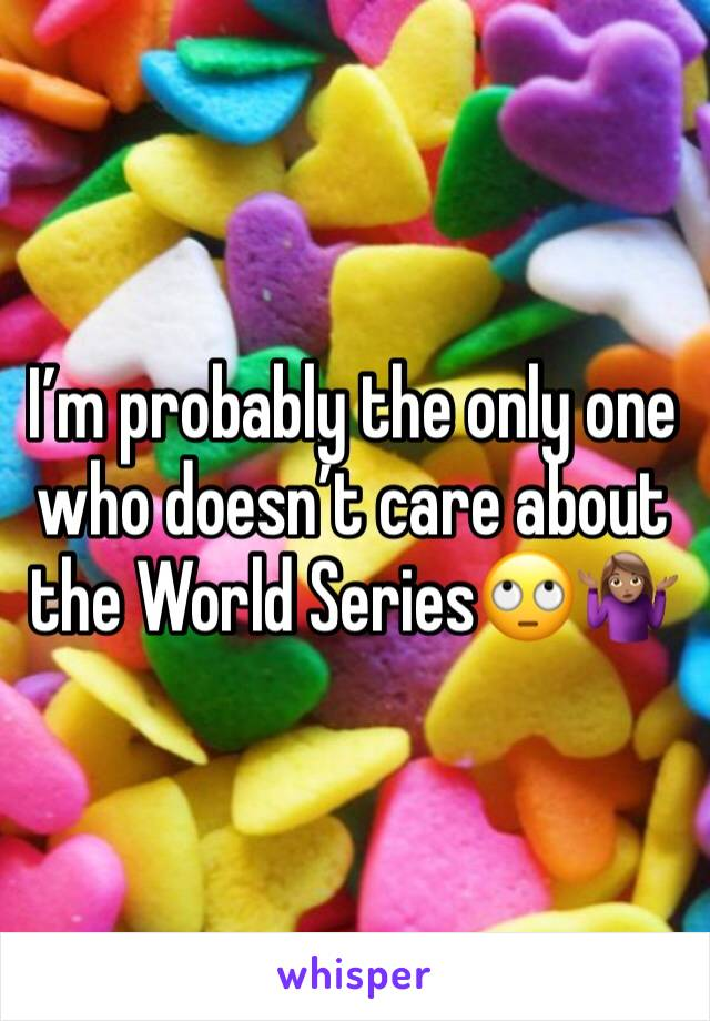 I'm probably the only one who doesn't care about the World Series🙄🤷🏽♀️