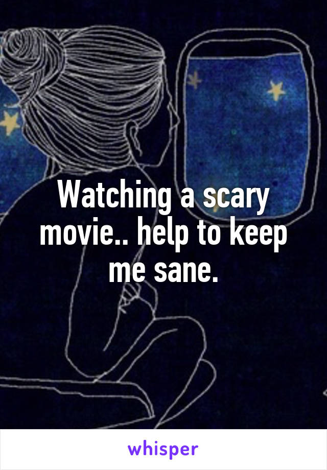 Watching a scary movie.. help to keep me sane.