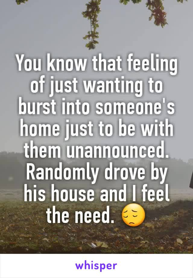 You know that feeling of just wanting to burst into someone's home just to be with them unannounced. Randomly drove by his house and I feel the need. 😔