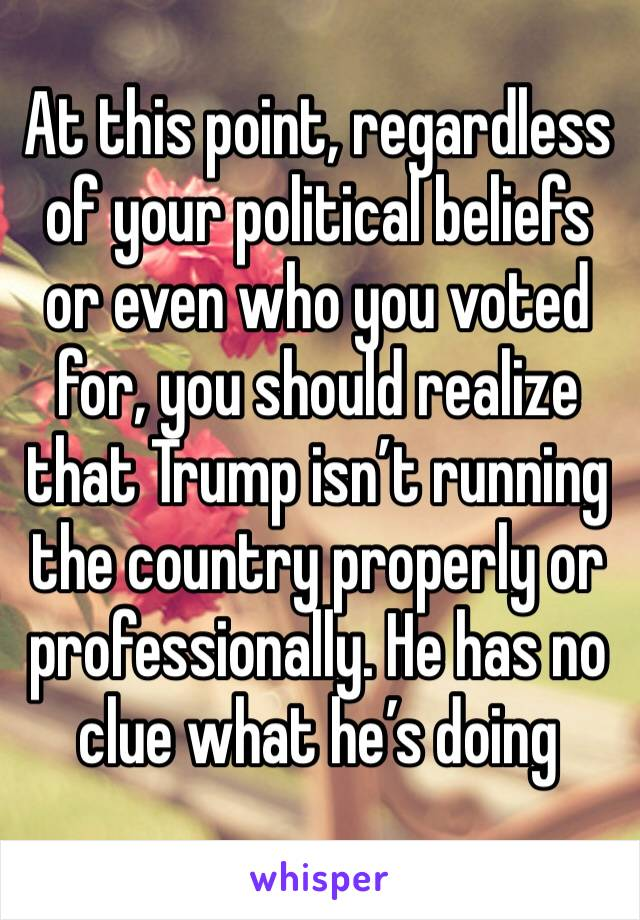 At this point, regardless of your political beliefs or even who you voted for, you should realize that Trump isn't running the country properly or professionally. He has no clue what he's doing