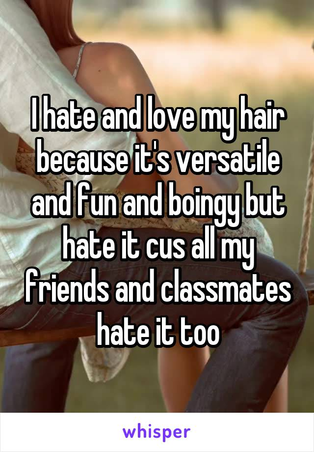 I hate and love my hair because it's versatile and fun and boingy but hate it cus all my friends and classmates hate it too