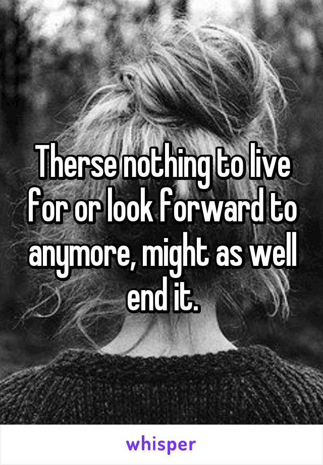 Therse nothing to live for or look forward to anymore, might as well end it.