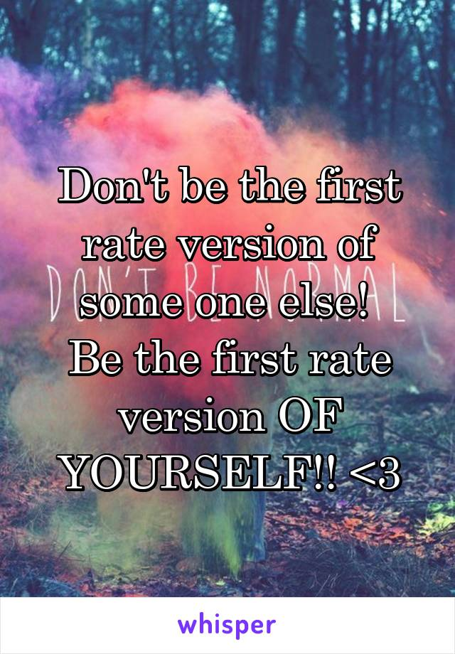 Don't be the first rate version of some one else!  Be the first rate version OF YOURSELF!! <3