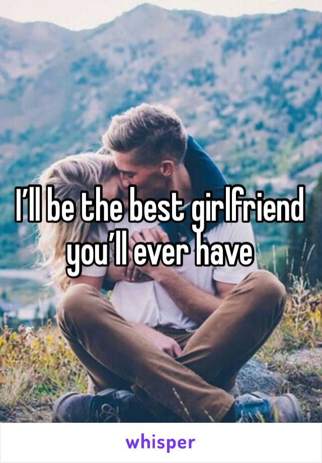 I'll be the best girlfriend you'll ever have