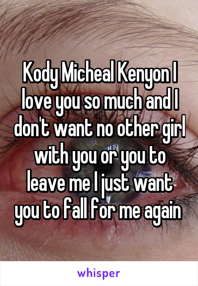 Kody Micheal Kenyon I love you so much and I don't want no other girl with you or you to leave me I just want you to fall for me again
