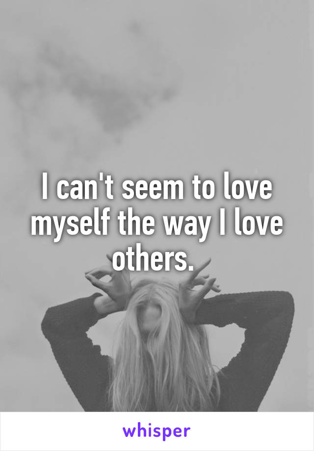 I can't seem to love myself the way I love others.