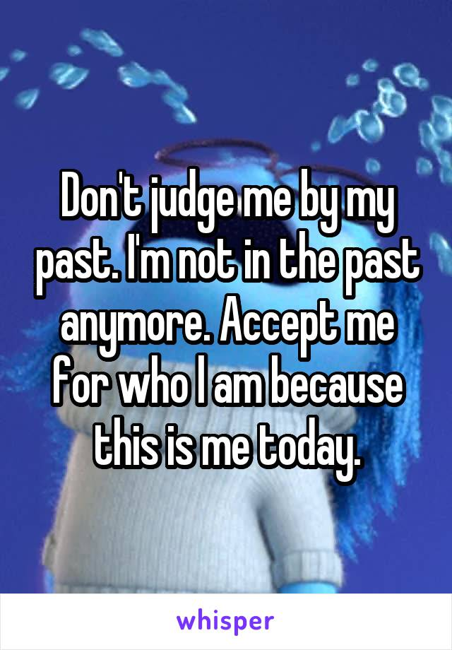 Don't judge me by my past. I'm not in the past anymore. Accept me for who l am because this is me today.