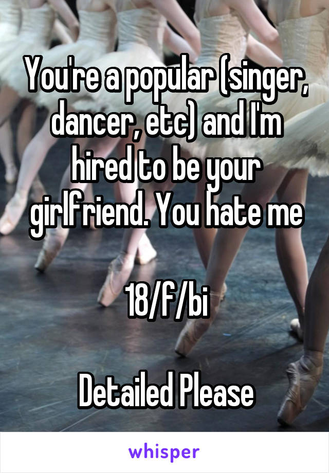 You're a popular (singer, dancer, etc) and I'm hired to be your girlfriend. You hate me  18/f/bi  Detailed Please