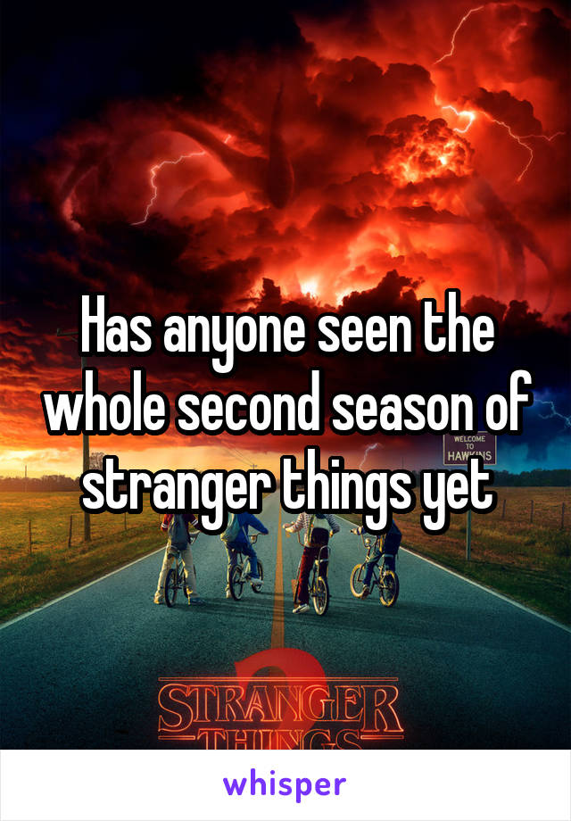 Has anyone seen the whole second season of stranger things yet